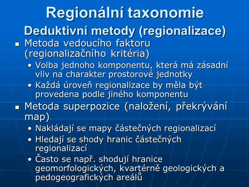 Deduktivní metody (regionalizace) Metoda vedoucího faktoru (regionalizačního kritéria) Metoda vedoucího faktoru (regionalizačního kritéria) Volba jednoho komponentu, která má zásadní vliv na charakter prostorové jednotkyVolba jednoho komponentu, která má zásadní vliv na charakter prostorové jednotky Každá úroveň regionalizace by měla být provedena podle jiného komponentuKaždá úroveň regionalizace by měla být provedena podle jiného komponentu Metoda superpozice (naložení, překrývání map) Metoda superpozice (naložení, překrývání map) Nakládají se mapy částečných regionalizacíNakládají se mapy částečných regionalizací Hledají se shody hranic částečných regionalizacíHledají se shody hranic částečných regionalizací Často se např.