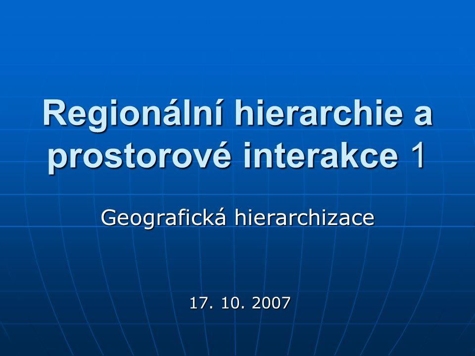 Regionální hierarchie a prostorové interakce 1 Geografická hierarchizace 17. 10. 2007