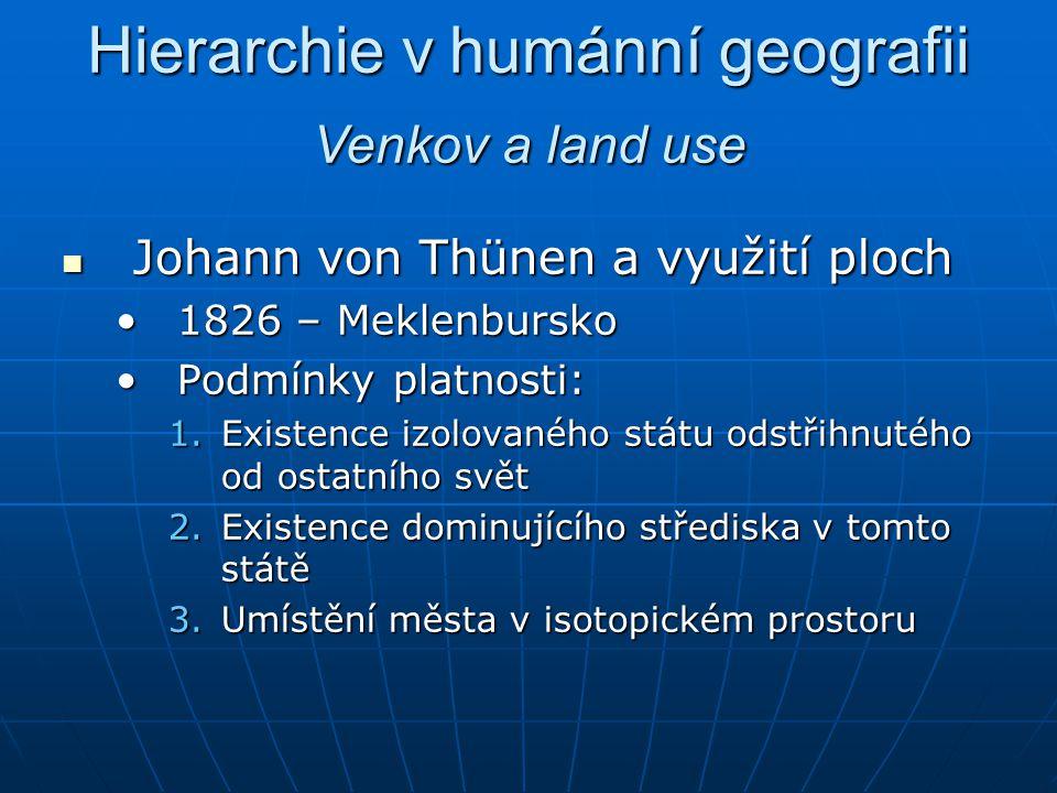 Hierarchie v humánní geografii Johann von Thünen a využití ploch Johann von Thünen a využití ploch 1826 – Meklenbursko1826 – Meklenbursko Podmínky pla