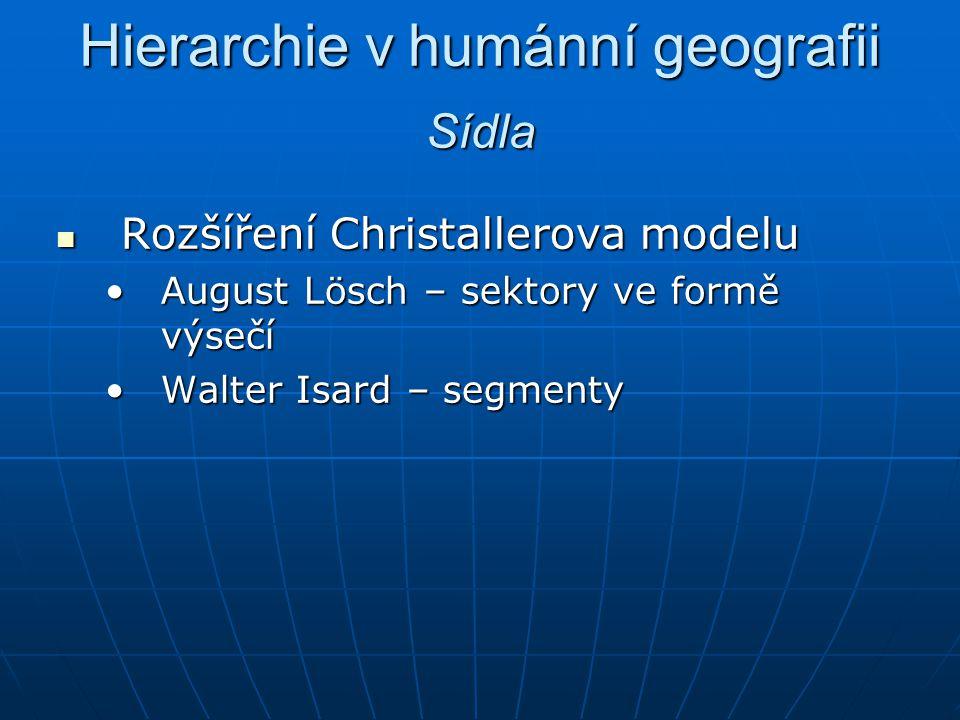Hierarchie v humánní geografii Rozšíření Christallerova modelu Rozšíření Christallerova modelu August Lösch – sektory ve formě výsečíAugust Lösch – se