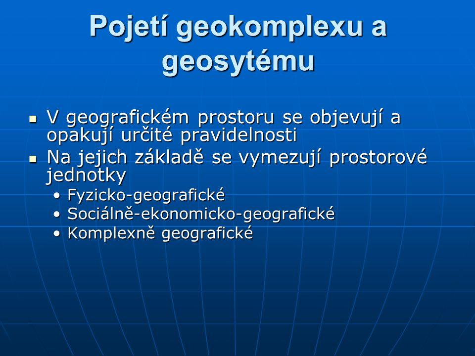 Pojetí geokomplexu a geosytému V geografickém prostoru se objevují a opakují určité pravidelnosti V geografickém prostoru se objevují a opakují určité