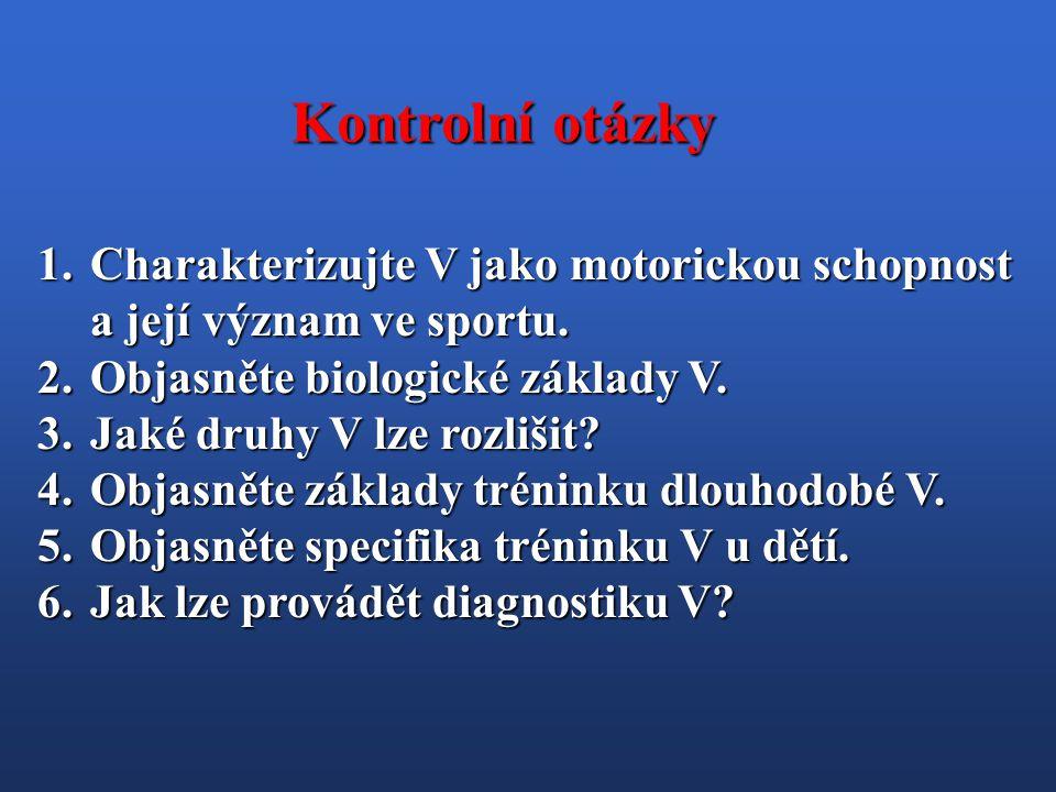 1.Charakterizujte V jako motorickou schopnost a její význam ve sportu. 2.Objasněte biologické základy V. 3.Jaké druhy V lze rozlišit? 4.Objasněte zákl