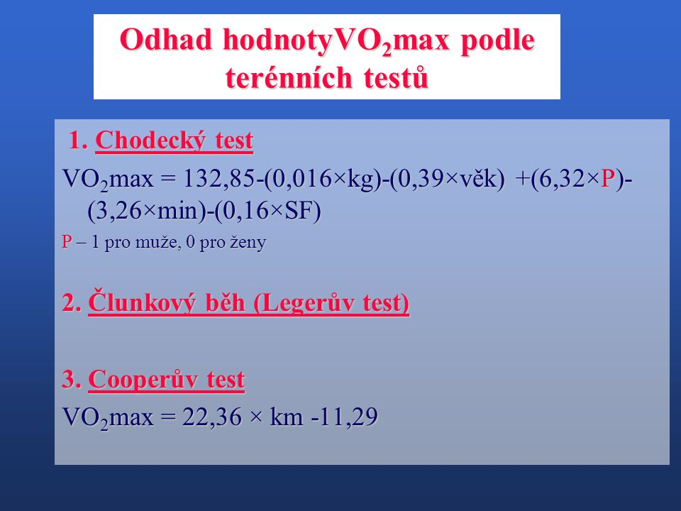 1. Chodecký test 1. Chodecký test VO 2 max = 132,85-(0,016×kg)-(0,39×věk) +(6,32×P)- (3,26×min)-(0,16×SF) P – 1 pro muže, 0 pro ženy 2. Člunkový běh (