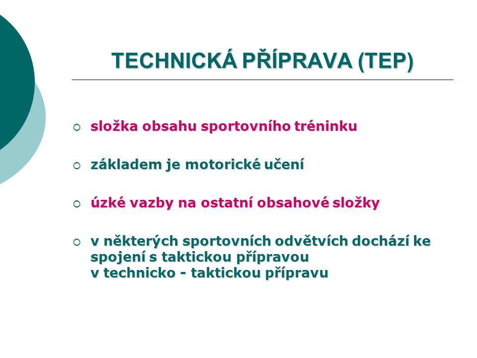 TECHNICKÁ PŘÍPRAVA (TEP)  složka obsahu sportovního tréninku  základem je motorické učení  úzké vazby na ostatní obsahové složky  v některých sportovních odvětvích dochází ke spojení s taktickou přípravou v technicko - taktickou přípravu