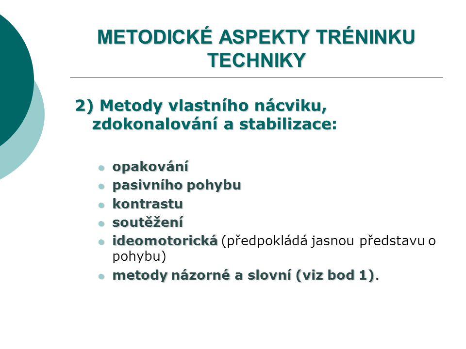 METODICKÉ ASPEKTY TRÉNINKU TECHNIKY 2) Metody vlastního nácviku, zdokonalování a stabilizace 2) Metody vlastního nácviku, zdokonalování a stabilizace: opakování opakování pasivního pohybu pasivního pohybu kontrastu kontrastu soutěžení soutěžení ideomotorická ideomotorická (předpokládá jasnou představu o pohybu) metody názorné a slovní (viz bod 1).