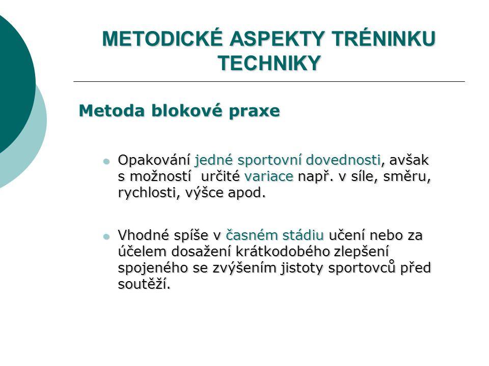METODICKÉ ASPEKTY TRÉNINKU TECHNIKY Metoda blokové praxe Opakování jedné sportovní dovednosti, avšak s možností určité variace např.