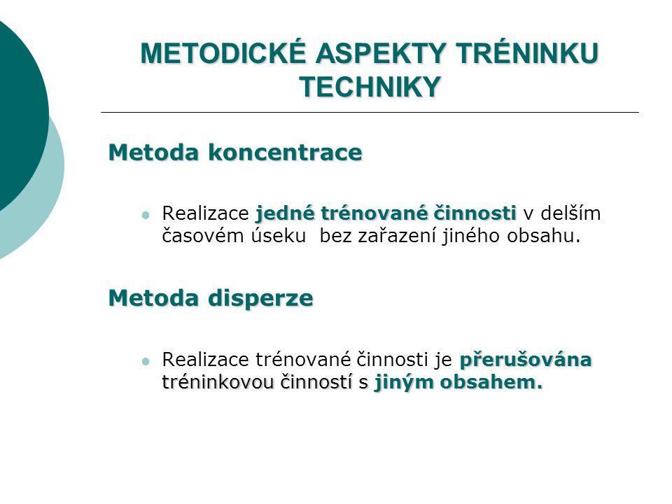METODICKÉ ASPEKTY TRÉNINKU TECHNIKY Metoda koncentrace jedné trénované činnosti Realizace jedné trénované činnosti v delším časovém úseku bez zařazení jiného obsahu.