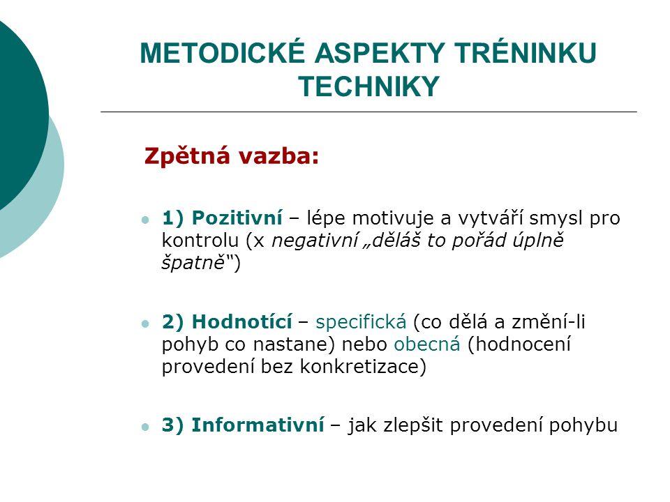 """METODICKÉ ASPEKTY TRÉNINKU TECHNIKY Zpětná vazba: 1) Pozitivní – lépe motivuje a vytváří smysl pro kontrolu (x negativní """"děláš to pořád úplně špatně"""""""