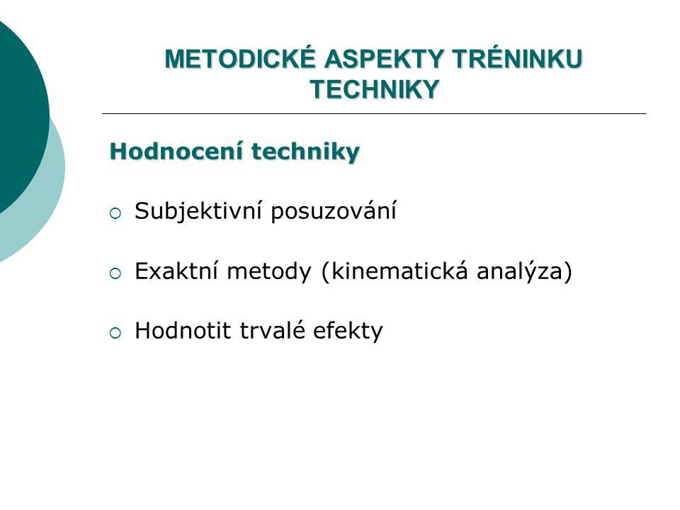 METODICKÉ ASPEKTY TRÉNINKU TECHNIKY Hodnocení techniky  Subjektivní posuzování  Exaktní metody (kinematická analýza)  Hodnotit trvalé efekty