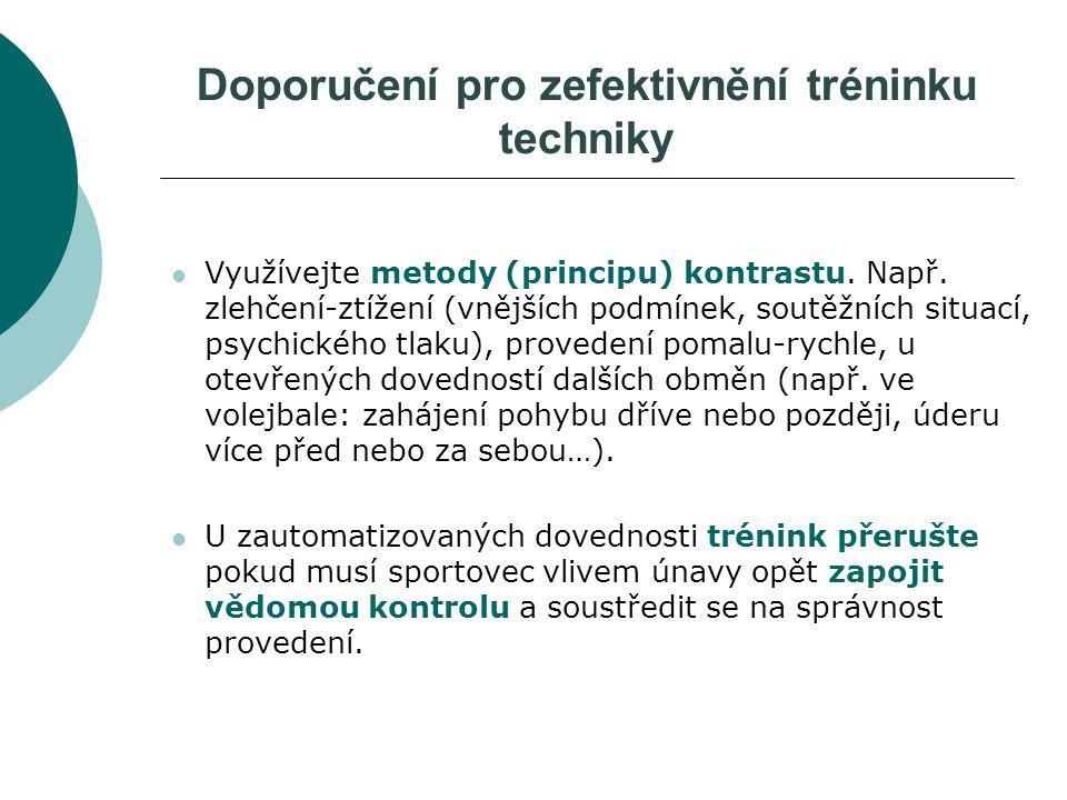 Doporučení pro zefektivnění tréninku techniky Využívejte metody (principu) kontrastu. Např. zlehčení-ztížení (vnějších podmínek, soutěžních situací, p