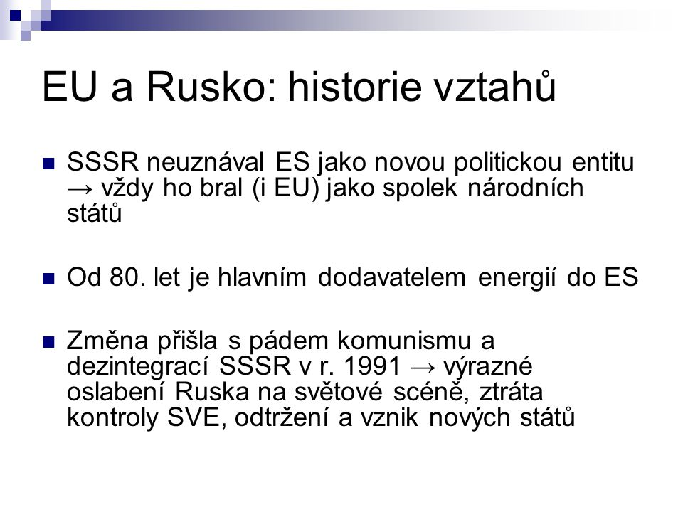 EU a Rusko: historie vztahů SSSR neuznával ES jako novou politickou entitu → vždy ho bral (i EU) jako spolek národních států Od 80. let je hlavním dod
