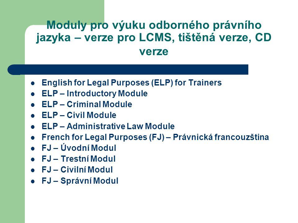 Moduly pro výuku odborného právního jazyka – verze pro LCMS, tištěná verze, CD verze English for Legal Purposes (ELP) for Trainers ELP – Introductory Module ELP – Criminal Module ELP – Civil Module ELP – Administrative Law Module French for Legal Purposes (FJ) – Právnická francouzština FJ – Úvodní Modul FJ – Trestní Modul FJ – Civilní Modul FJ – Správní Modul