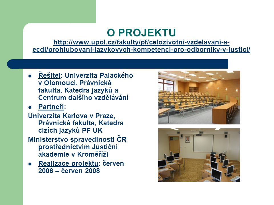 O PROJEKTU http://www.upol.cz/fakulty/pf/celozivotni-vzdelavani-a- ecdl/prohlubovani-jazykovych-kompetenci-pro-odborniky-v-justici/ http://www.upol.cz/fakulty/pf/celozivotni-vzdelavani-a- ecdl/prohlubovani-jazykovych-kompetenci-pro-odborniky-v-justici/ Řešitel: Univerzita Palackého v Olomouci, Právnická fakulta, Katedra jazyků a Centrum dalšího vzdělávání Partneři: Univerzita Karlova v Praze, Právnická fakulta, Katedra cizích jazyků PF UK Ministerstvo spravedlnosti ČR prostřednictvím Justiční akademie v Kroměříži Realizace projektu: červen 2006 – červen 2008