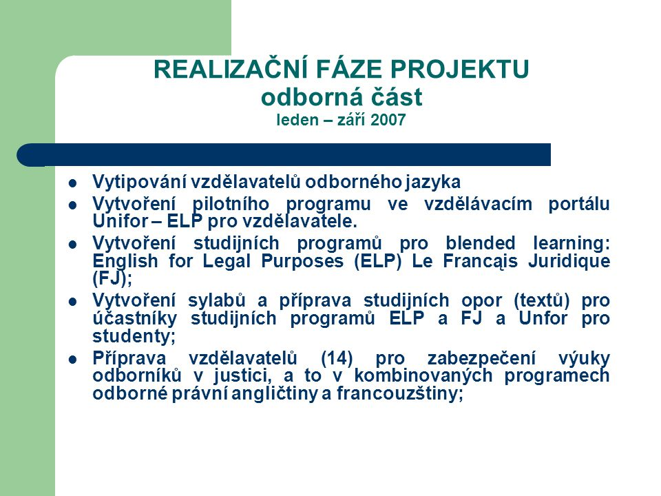 REALIZAČNÍ FÁZE PROJEKTU odborná část leden – září 2007 Vytipování vzdělavatelů odborného jazyka Vytvoření pilotního programu ve vzdělávacím portálu Unifor – ELP pro vzdělavatele.