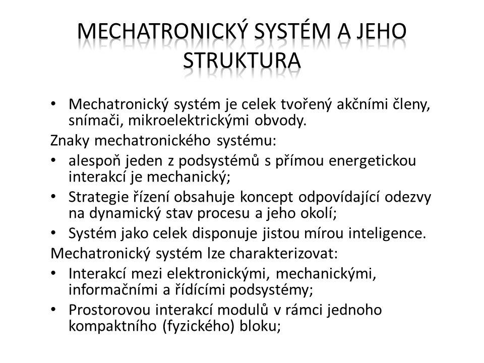Mechatronický systém je celek tvořený akčními členy, snímači, mikroelektrickými obvody. Znaky mechatronického systému: alespoň jeden z podsystémů s př