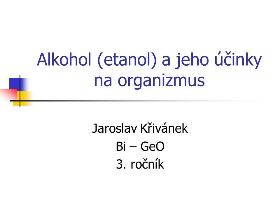 Alkohol (etanol) a jeho účinky na organizmus Jaroslav Křivánek Bi – GeO 3. ročník