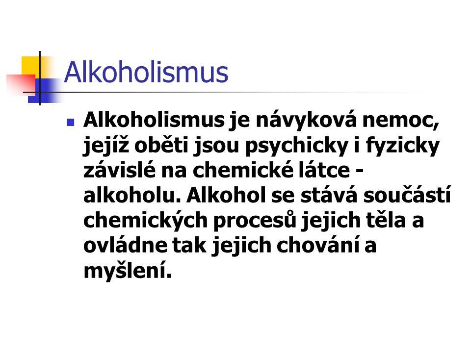 Alkoholismus Alkoholismus je návyková nemoc, jejíž oběti jsou psychicky i fyzicky závislé na chemické látce - alkoholu. Alkohol se stává součástí chem