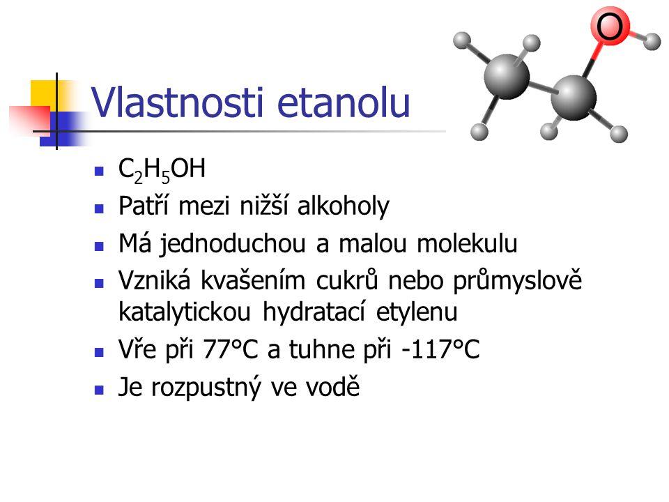 Vlastnosti etanolu C 2 H 5 OH Patří mezi nižší alkoholy Má jednoduchou a malou molekulu Vzniká kvašením cukrů nebo průmyslově katalytickou hydratací e