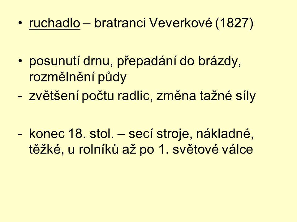 ruchadlo – bratranci Veverkové (1827) posunutí drnu, přepadání do brázdy, rozmělnění půdy -zvětšení počtu radlic, změna tažné síly -konec 18. stol. –