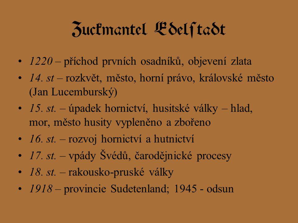 Zuckmantel Edelstadt 1220 – příchod prvních osadníků, objevení zlata 14. st – rozkvět, město, horní právo, královské město (Jan Lucemburský) 15. st. –
