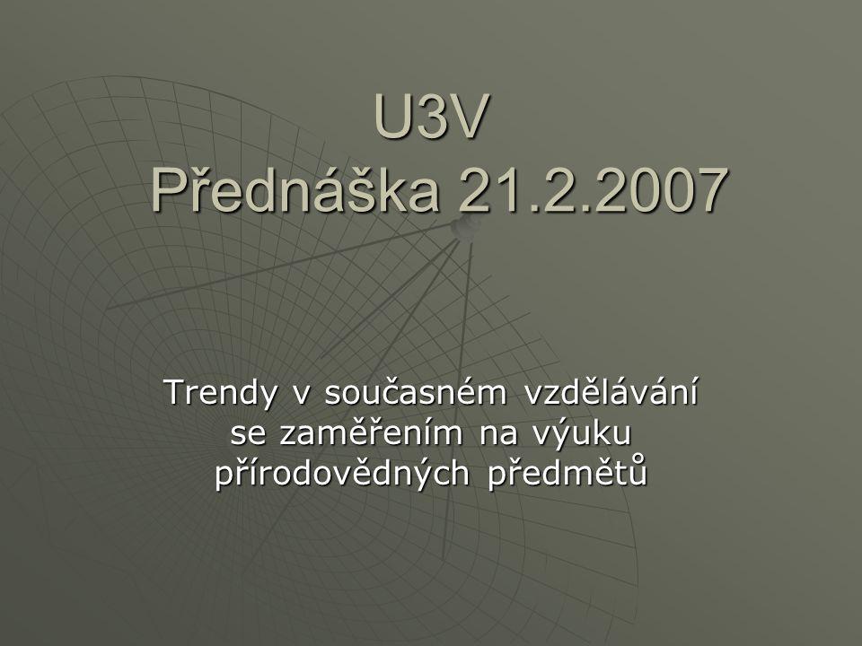 U3V Přednáška 21.2.2007 Trendy v současném vzdělávání se zaměřením na výuku přírodovědných předmětů