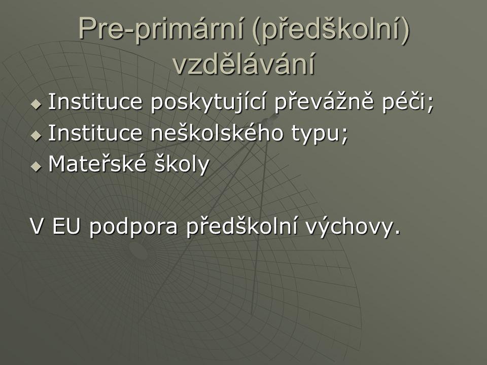Pre-primární (předškolní) vzdělávání  Instituce poskytující převážně péči;  Instituce neškolského typu;  Mateřské školy V EU podpora předškolní výchovy.