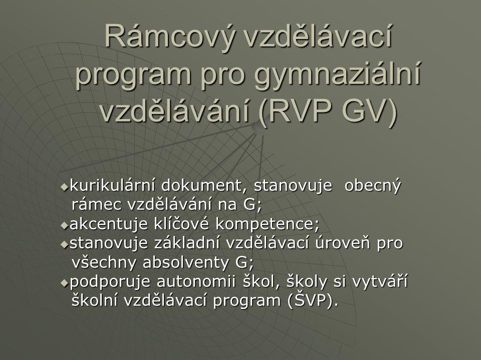 Rámcový vzdělávací program pro gymnaziální vzdělávání (RVP GV)  kurikulární dokument, stanovuje obecný rámec vzdělávání na G; rámec vzdělávání na G;  akcentuje klíčové kompetence;  stanovuje základní vzdělávací úroveň pro všechny absolventy G; všechny absolventy G;  podporuje autonomii škol, školy si vytváří školní vzdělávací program (ŠVP).