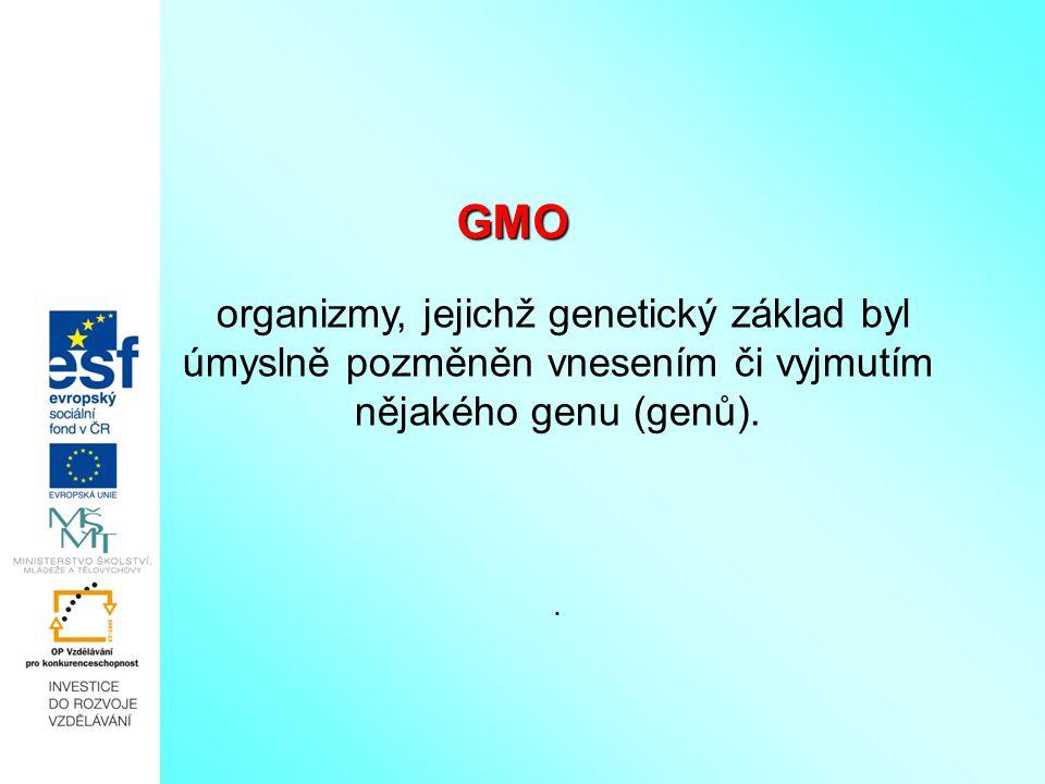 GMO GMO organizmy, jejichž genetický základ byl úmyslně pozměněn vnesením či vyjmutím nějakého genu (genů)..