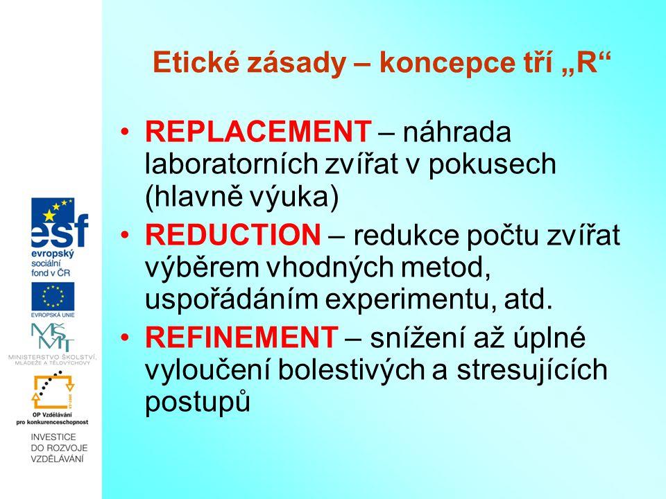 """Etické zásady – koncepce tří """"R"""" REPLACEMENT – náhrada laboratorních zvířat v pokusech (hlavně výuka) REDUCTION – redukce počtu zvířat výběrem vhodnýc"""