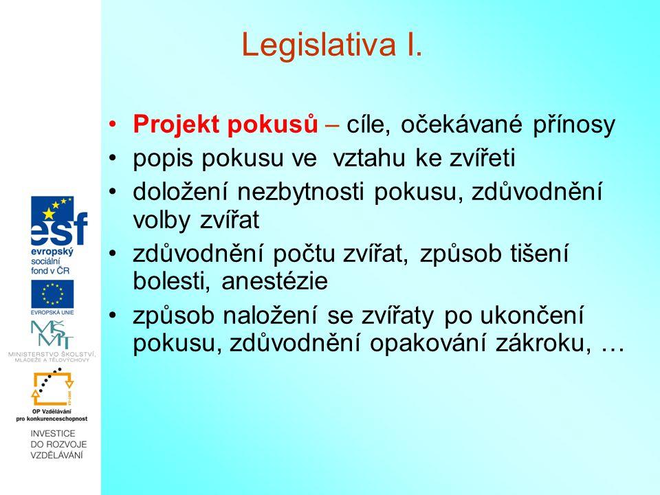 Legislativa I. Projekt pokusů – cíle, očekávané přínosy popis pokusu ve vztahu ke zvířeti doložení nezbytnosti pokusu, zdůvodnění volby zvířat zdůvodn