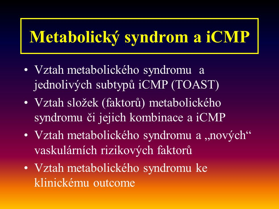 """Vztah metabolického syndromu a jednolivých subtypů iCMP (TOAST) Vztah složek (faktorů) metabolického syndromu či jejich kombinace a iCMP Vztah metabolického syndromu a """"nových vaskulárních rizikových faktorů Vztah metabolického syndromu ke klinickému outcome Metabolický syndrom a iCMP"""
