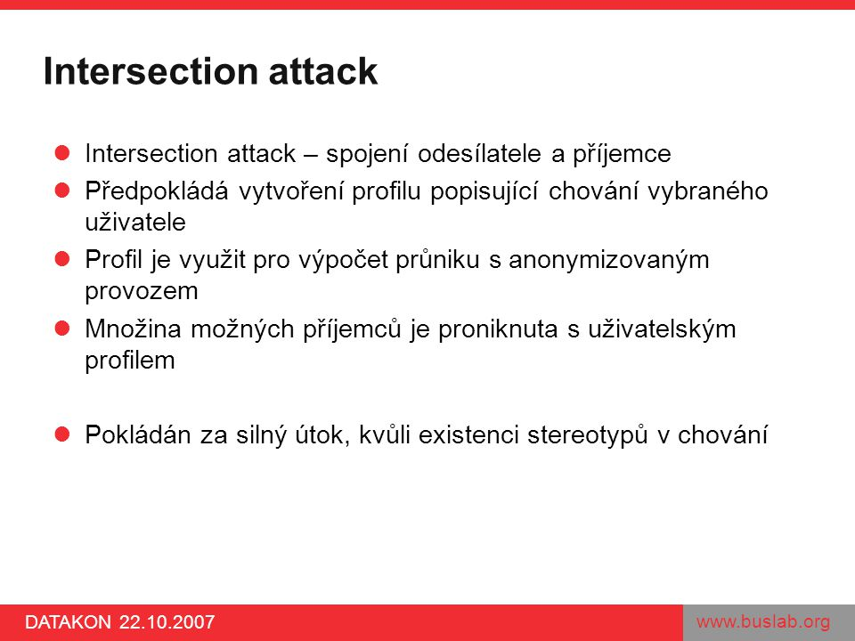 www.buslab.org DATAKON 22.10.2007 Intersection attack Intersection attack – spojení odesílatele a příjemce Předpokládá vytvoření profilu popisující ch