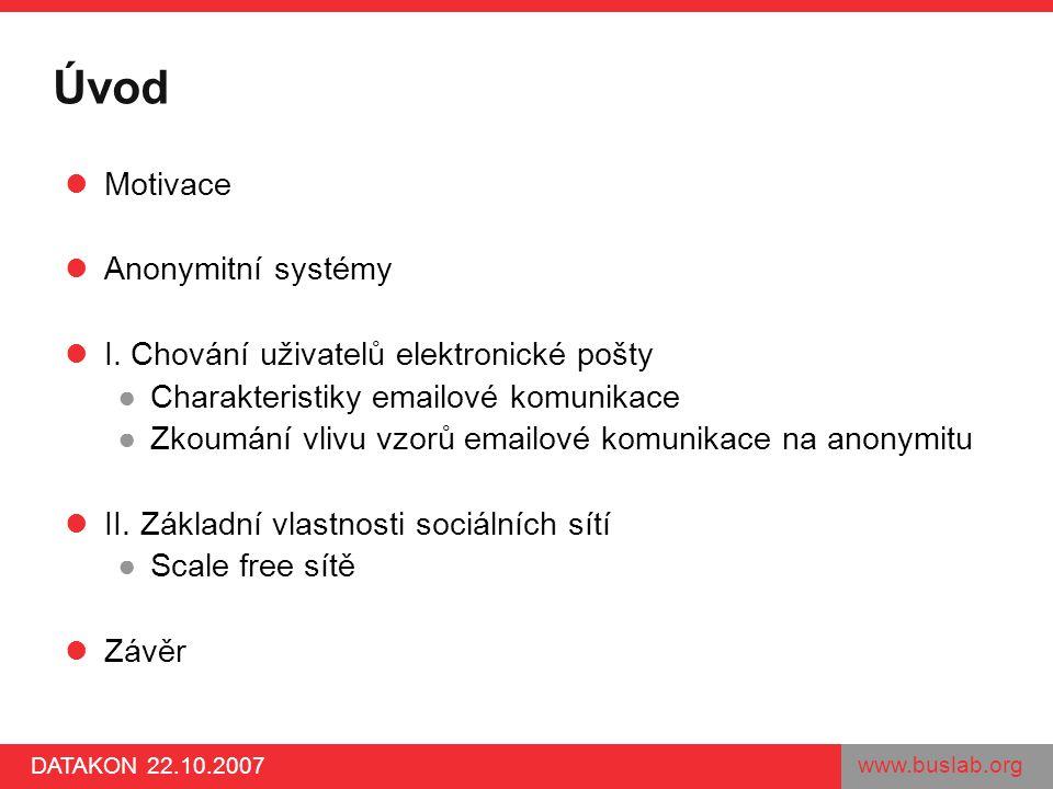 www.buslab.org DATAKON 22.10.2007 Úvod Motivace Anonymitní systémy I. Chování uživatelů elektronické pošty ●Charakteristiky emailové komunikace ●Zkoum