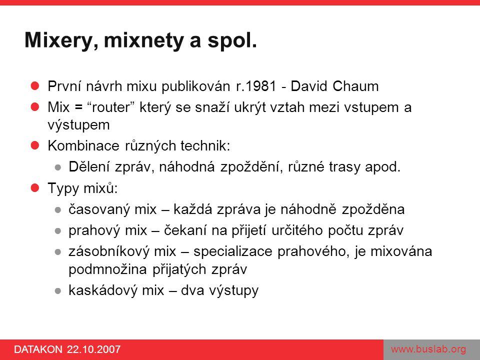 """www.buslab.org DATAKON 22.10.2007 Mixery, mixnety a spol. První návrh mixu publikován r.1981 - David Chaum Mix = """"router"""" který se snaží ukrýt vztah m"""