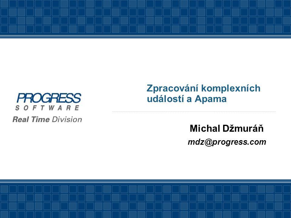 Zpracování komplexních událostí a Apama Michal Džmuráň mdz@progress.com