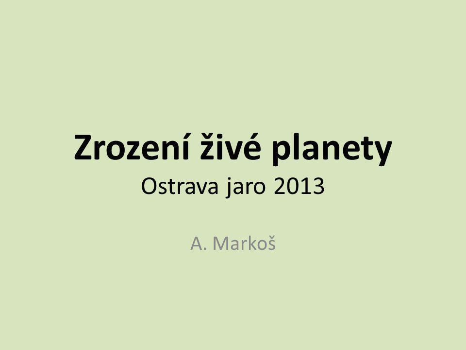 Zrození živé planety Ostrava jaro 2013 A. Markoš