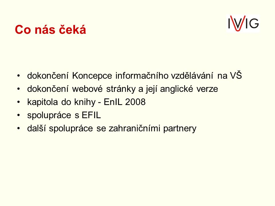 Co nás čeká dokončení Koncepce informačního vzdělávání na VŠ dokončení webové stránky a její anglické verze kapitola do knihy - EnIL 2008 spolupráce s EFIL další spolupráce se zahraničními partnery