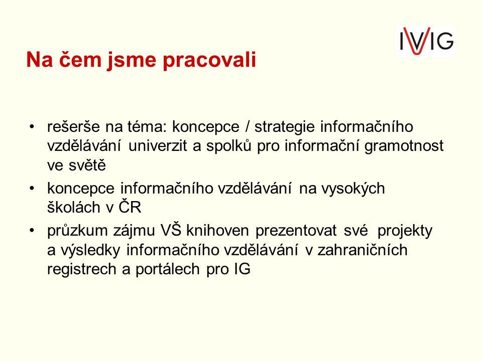rešerše na téma: koncepce / strategie informačního vzdělávání univerzit a spolků pro informační gramotnost ve světě koncepce informačního vzdělávání na vysokých školách v ČR průzkum zájmu VŠ knihoven prezentovat své projekty a výsledky informačního vzdělávání v zahraničních registrech a portálech pro IG Na čem jsme pracovali