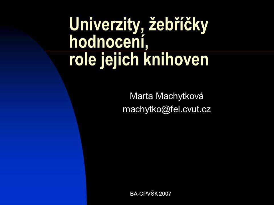 BA-CPVŠK 2007 Univerzity, žebříčky hodnocení, role jejich knihoven Marta Machytková machytko@fel.cvut.cz