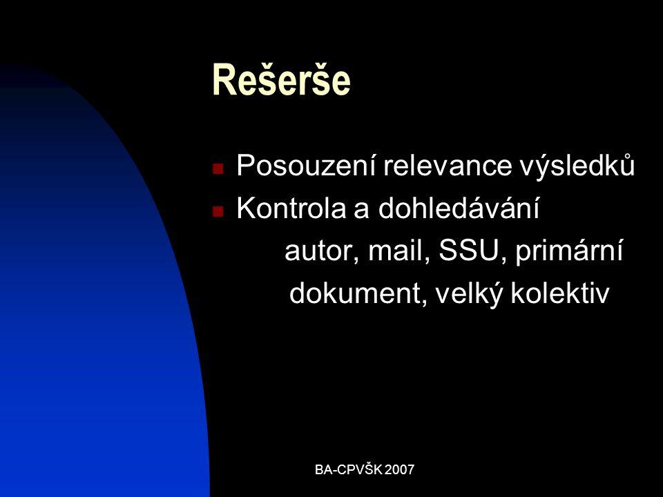 BA-CPVŠK 2007 Rešerše Posouzení relevance výsledků Kontrola a dohledávání autor, mail, SSU, primární dokument, velký kolektiv