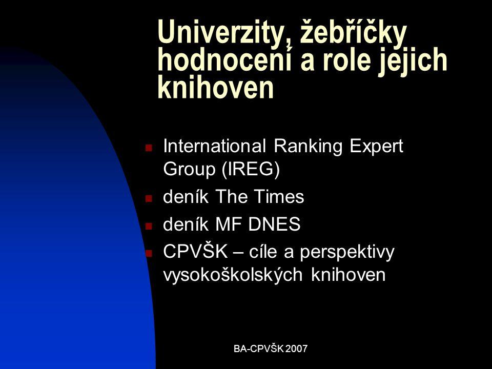 BA-CPVŠK 2007 Univerzity, žebříčky hodnocení a role jejich knihoven International Ranking Expert Group (IREG) deník The Times deník MF DNES CPVŠK – cíle a perspektivy vysokoškolských knihoven