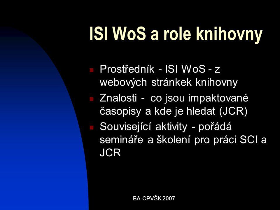 BA-CPVŠK 2007 ISI WoS a role knihovny Prostředník - ISI WoS - z webových stránkek knihovny Znalosti - co jsou impaktované časopisy a kde je hledat (JCR) Související aktivity - pořádá semináře a školení pro práci SCI a JCR