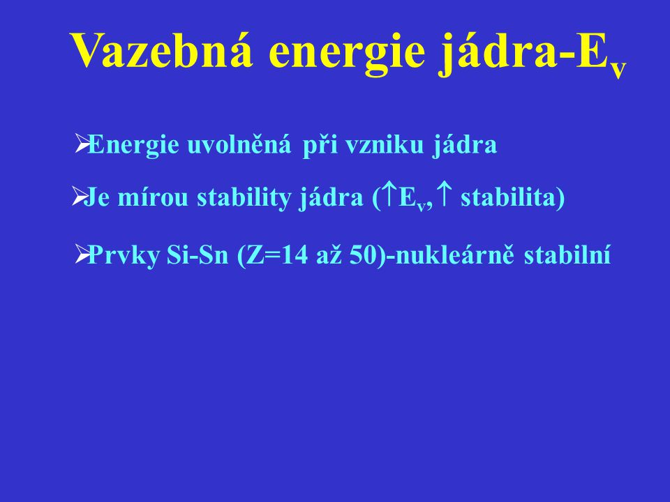 Vazebná energie jádra-E v   M,  E v (největší u Fe  8,4 MeV)  Vyjadřuje se na 1 nukleon  Velká stabilita i jádra He, C, O, Fe