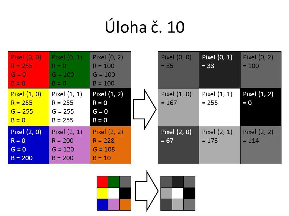 Úloha č. 10 Pixel (0, 0) R = 255 G = 0 B = 0 Pixel (0, 1) R = 0 G = 100 B = 0 Pixel (0, 2) R = 100 G = 100 B = 100 Pixel (1, 0) R = 255 G = 255 B = 0