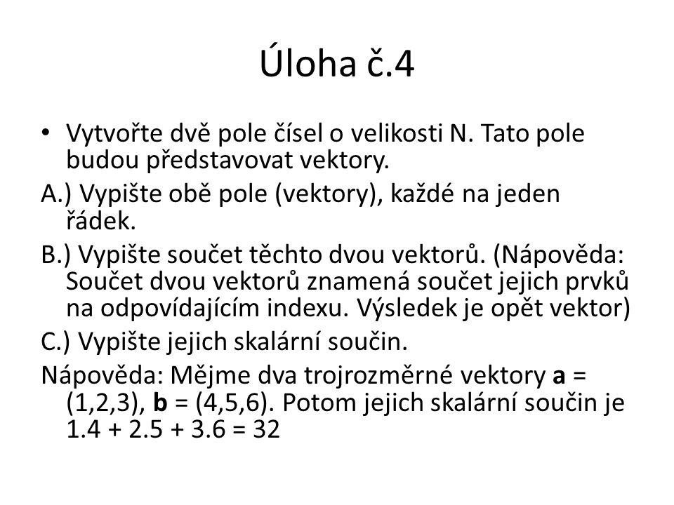 Úloha č.4 Vytvořte dvě pole čísel o velikosti N. Tato pole budou představovat vektory. A.) Vypište obě pole (vektory), každé na jeden řádek. B.) Vypiš