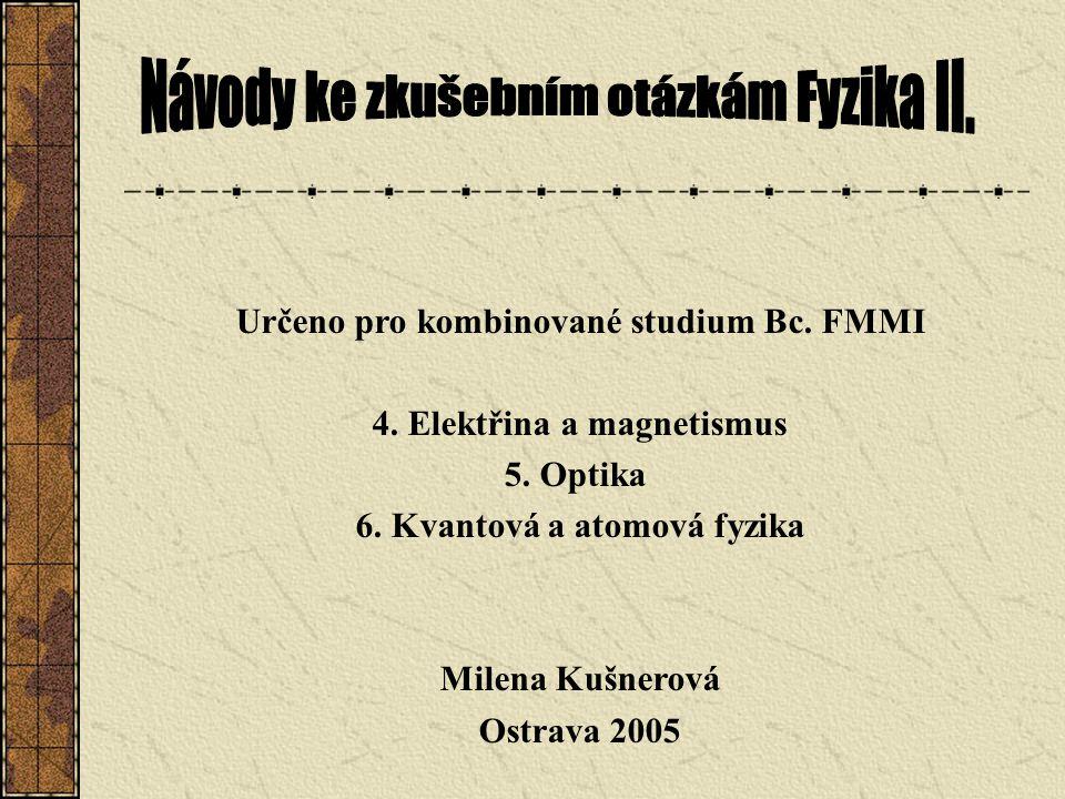 Určeno pro kombinované studium Bc. FMMI 4. Elektřina a magnetismus 5. Optika 6. Kvantová a atomová fyzika Milena Kušnerová Ostrava 2005