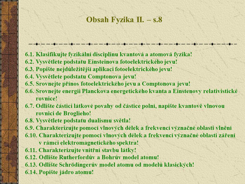 Obsah Fyzika II. – s.8 6.1. Klasifikujte fyzikální disciplinu kvantová a atomová fyzika! 6.2. Vysvětlete podstatu Einsteinova fotoelektrického jevu! 6
