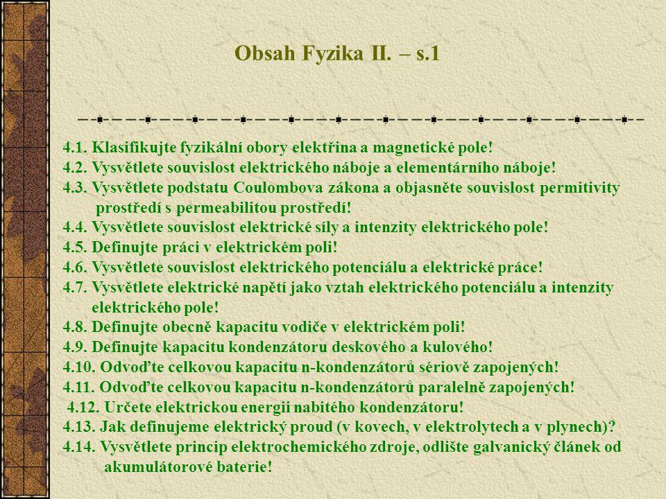 Obsah Fyzika II. – s.1 4.1. Klasifikujte fyzikální obory elektřina a magnetické pole! 4.2. Vysvětlete souvislost elektrického náboje a elementárního n