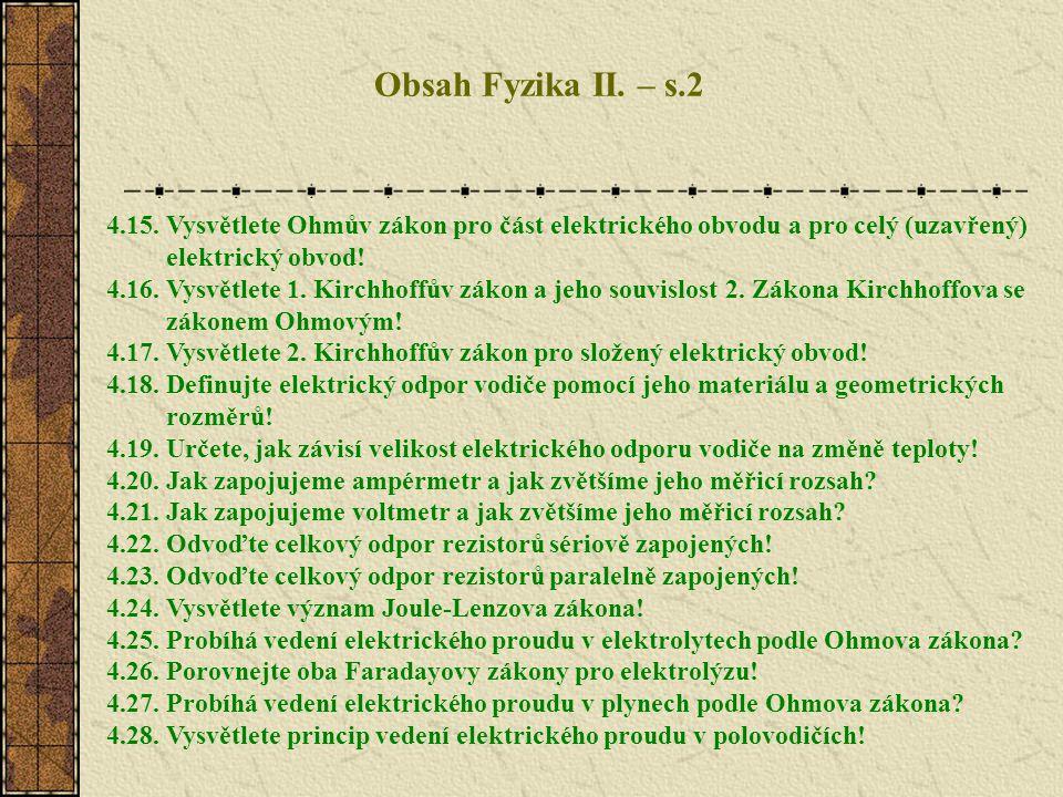 Obsah Fyzika II. – s.2 4.15. Vysvětlete Ohmův zákon pro část elektrického obvodu a pro celý (uzavřený) elektrický obvod! 4.16. Vysvětlete 1. Kirchhoff
