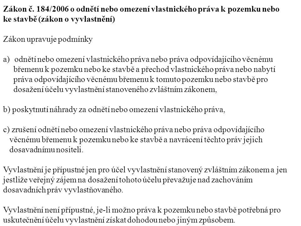 Zákon č. 184/2006 o odnětí nebo omezení vlastnického práva k pozemku nebo ke stavbě (zákon o vyvlastnění) Zákon upravuje podmínky a)odnětí nebo omezen